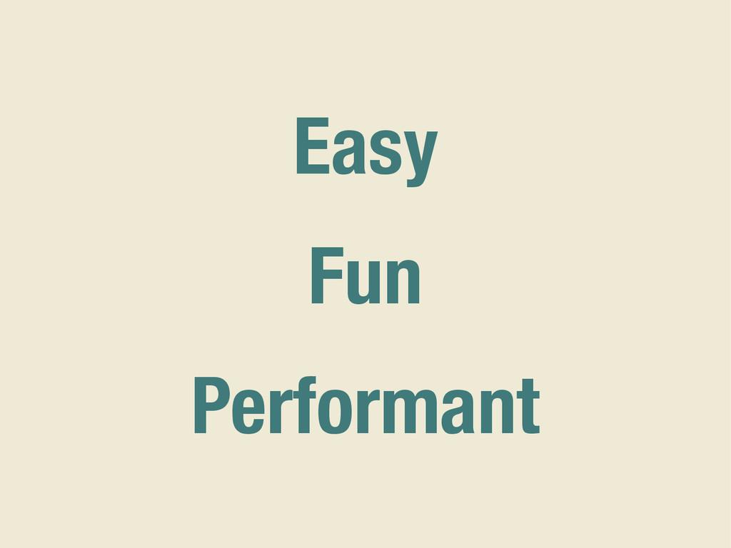 Easy Fun Performant