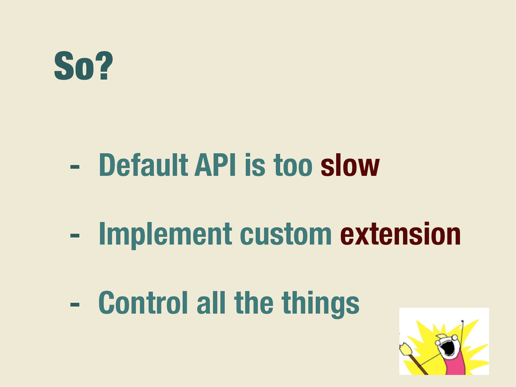 So? - Default API is too slow - Implement custo...