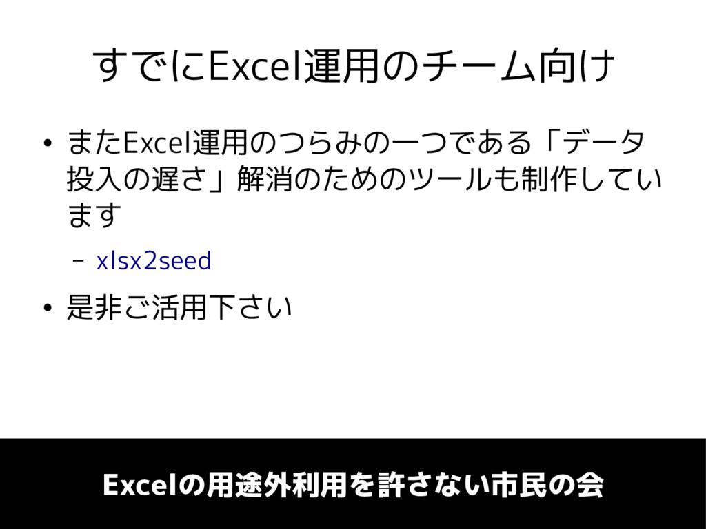 すでにExcel運用のチーム向け ● またExcel運用のつらみの一つである「データ 投入の遅...