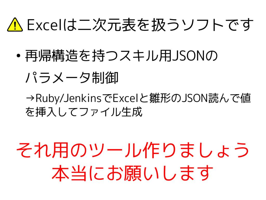 Excelは二次元表を扱うソフトです ● 再帰構造を持つスキル用JSONの パラメータ制御 ...