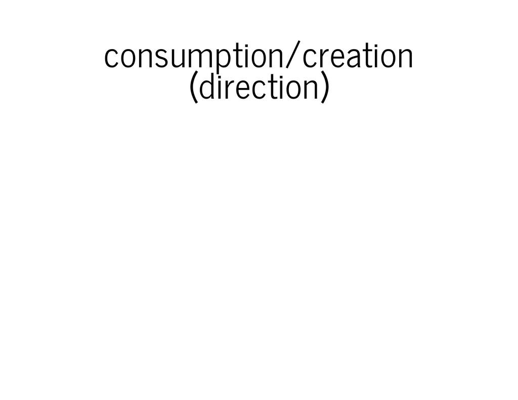 consumption/creation (direction)