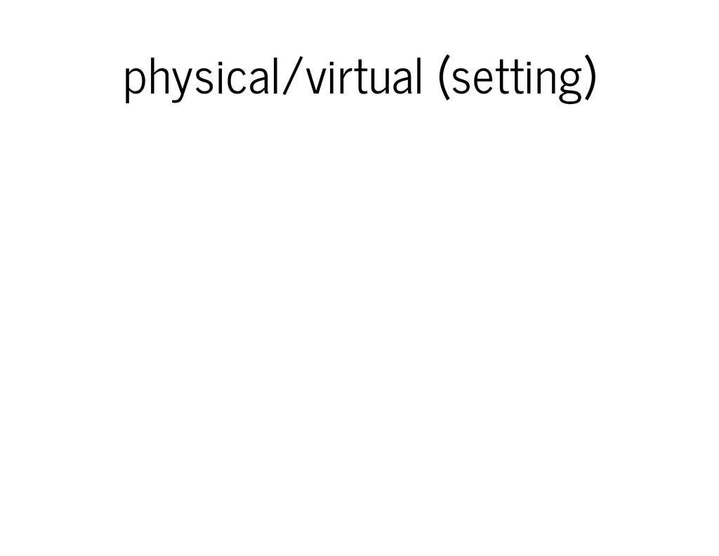 physical/virtual (setting)