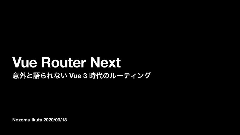 Nozomu Ikuta 2020/09/18 Vue Router Next ҙ֎ͱޠΒΕͳ...