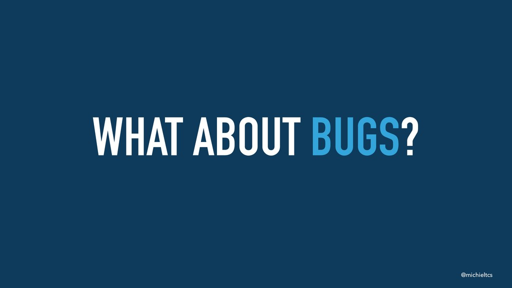 @michieltcs WHAT ABOUT BUGS?