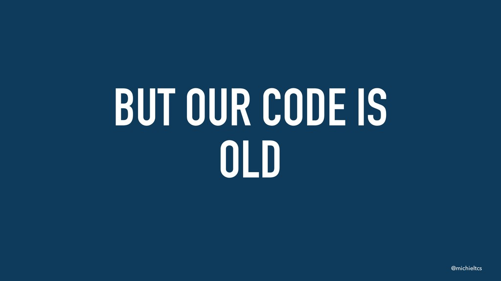 @michieltcs BUT OUR CODE IS OLD