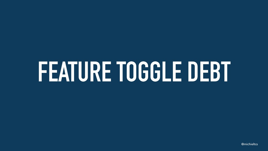 @michieltcs FEATURE TOGGLE DEBT