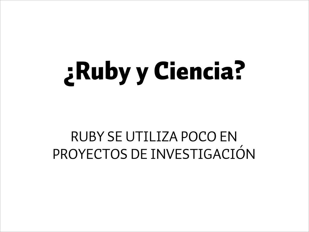 ¿Ruby y Ciencia? RUBY SE UTILIZA POCO EN PROYEC...