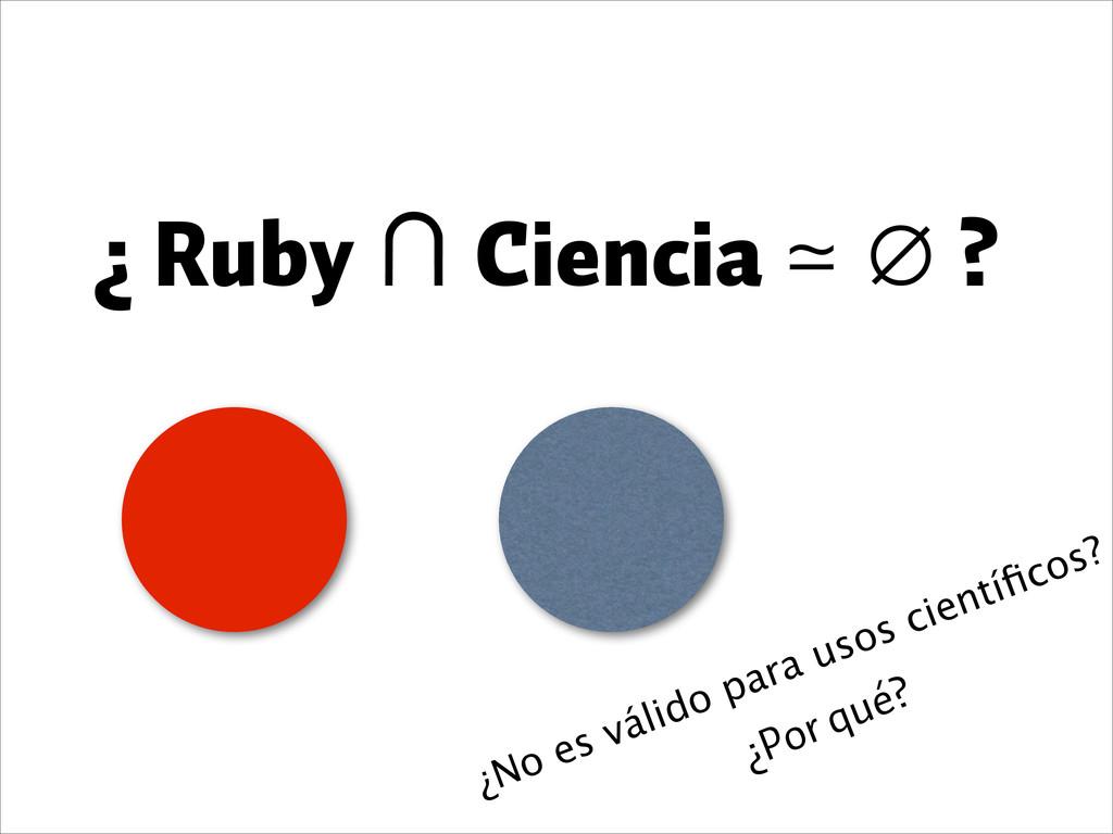 ¿ Ruby ∩ Ciencia ≃ ∅ ? ¿Por qué? ¿No es válido ...
