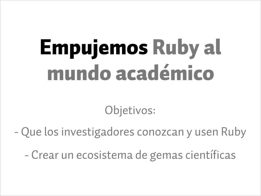 Empujemos Ruby al mundo académico Objetivos: - ...
