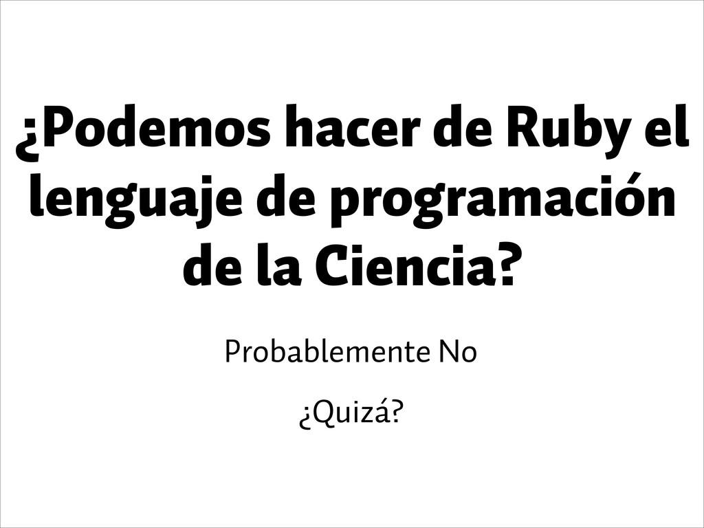 Probablemente No ¿Quizá? ¿Podemos hacer de Ruby...