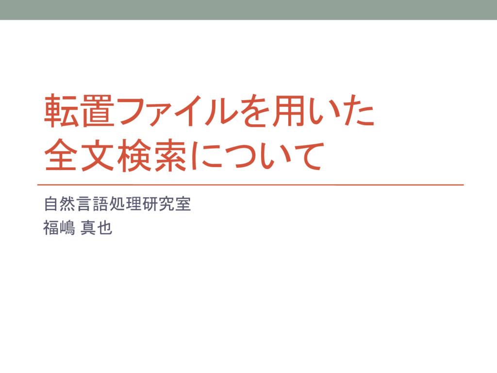 転置ファイルを用いた 全文検索について 自然言語処理研究室 福嶋 真也