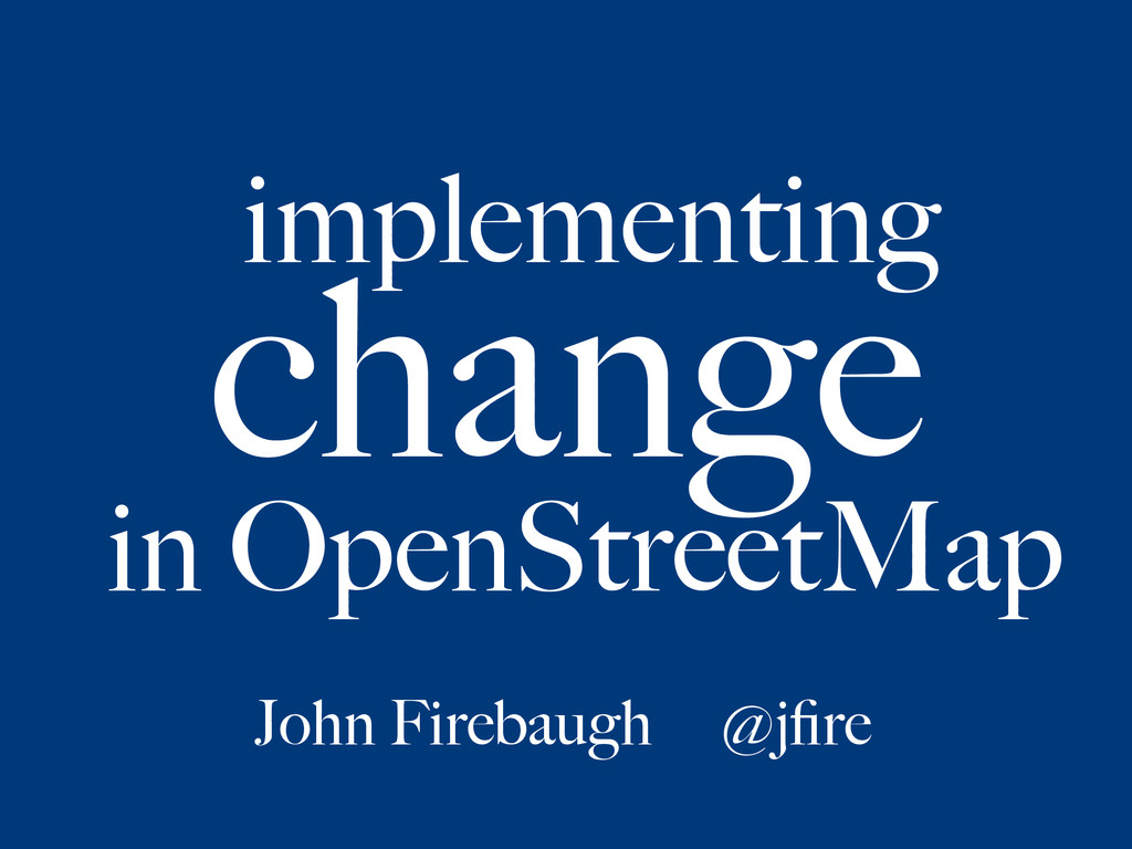 implementing change in OpenStreetMap John Fireb...