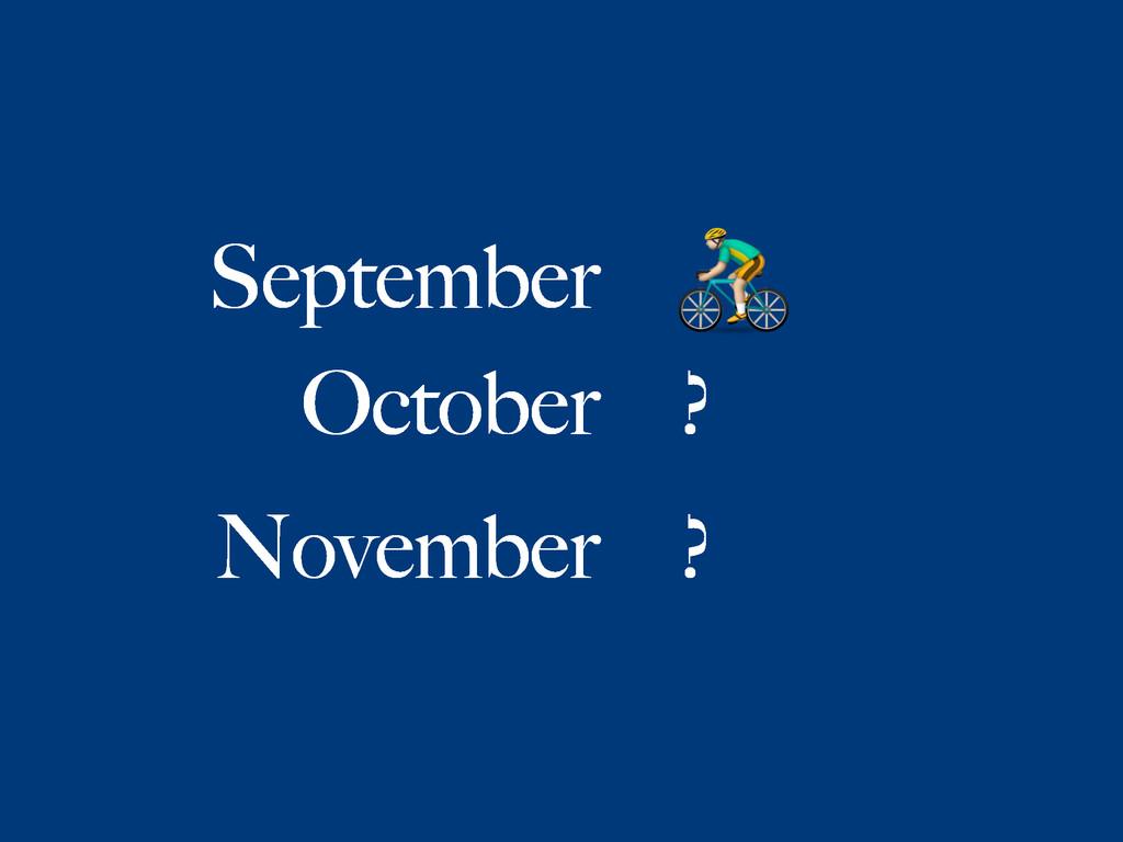 September  October ? November ?