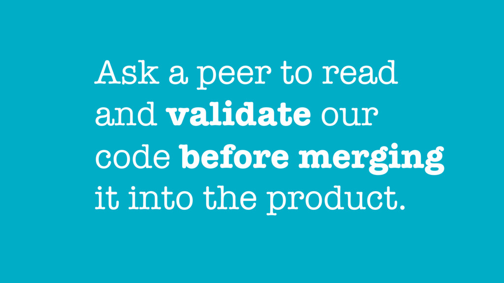 Ask a peer to read and validate our code before...