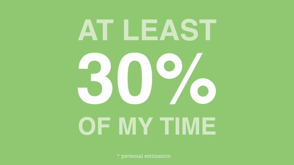 AT LEAST 30% OF MY TIME * personal estimation