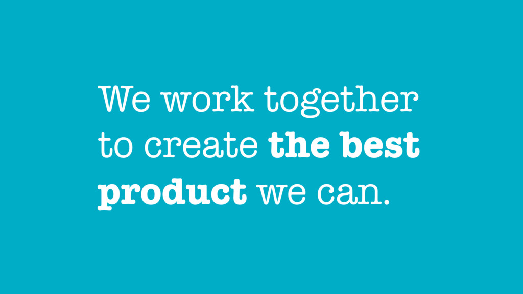 We work together to create the best product we ...
