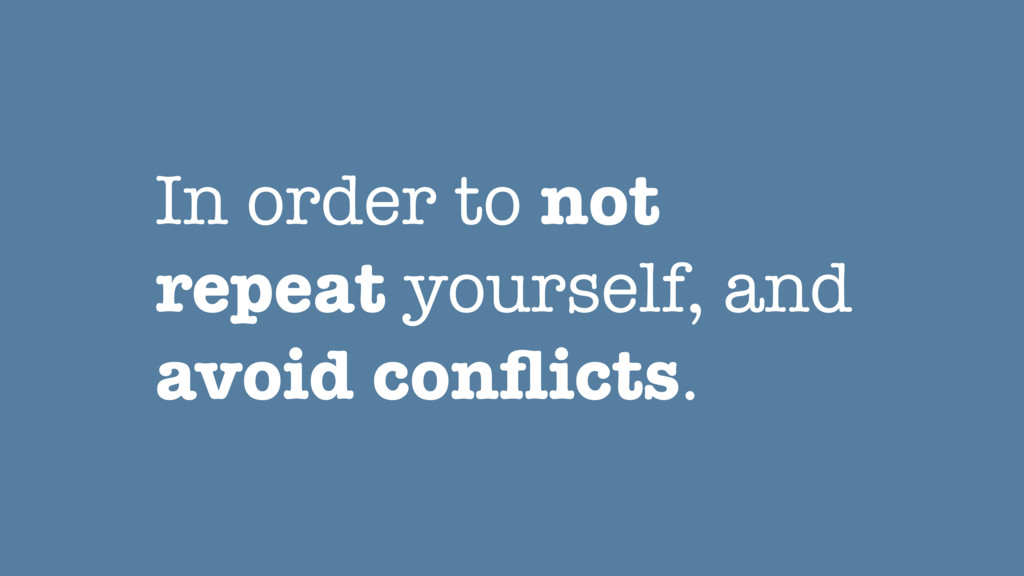 In order to not repeat yourself, and avoid confl...