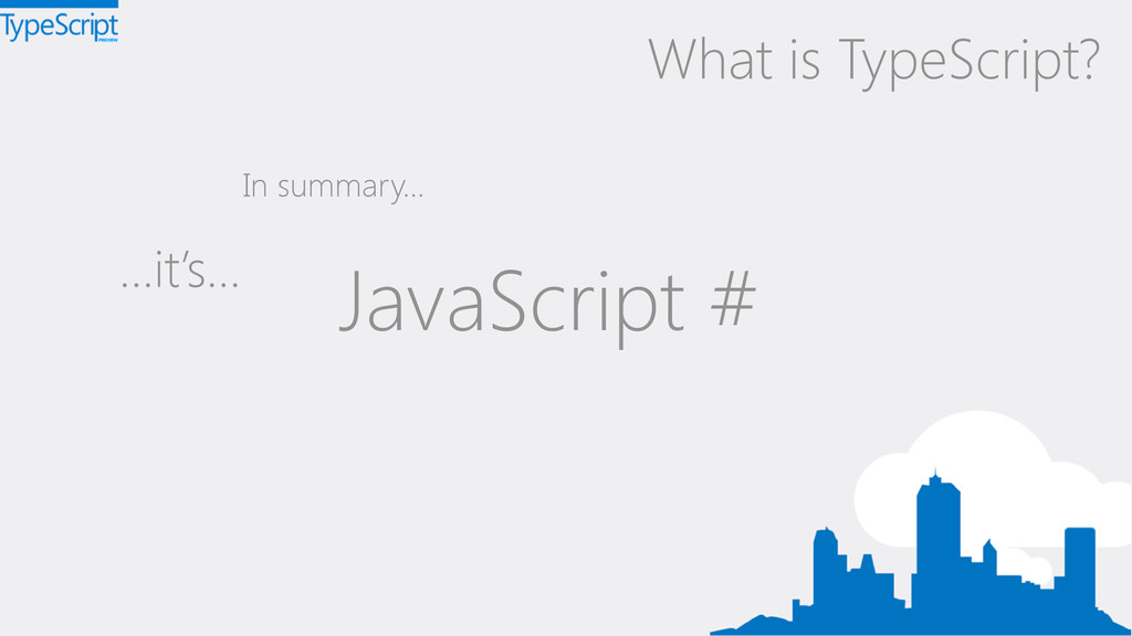 …it's… What is TypeScript? In summary… JavaScri...