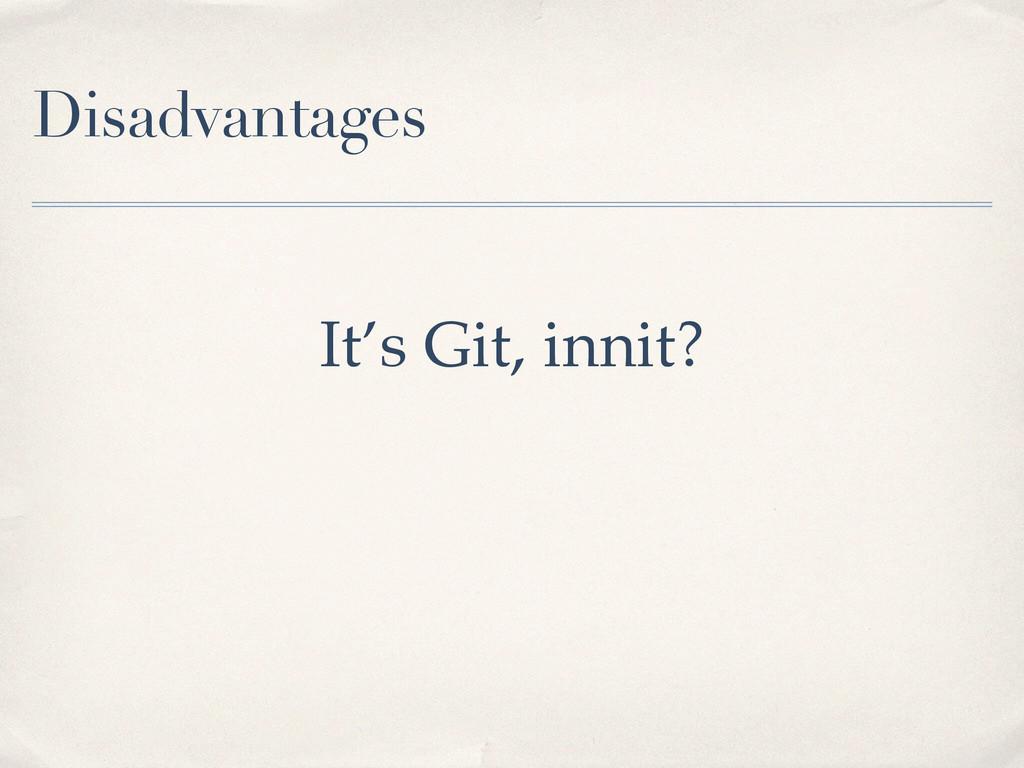 Disadvantages It's Git, innit?
