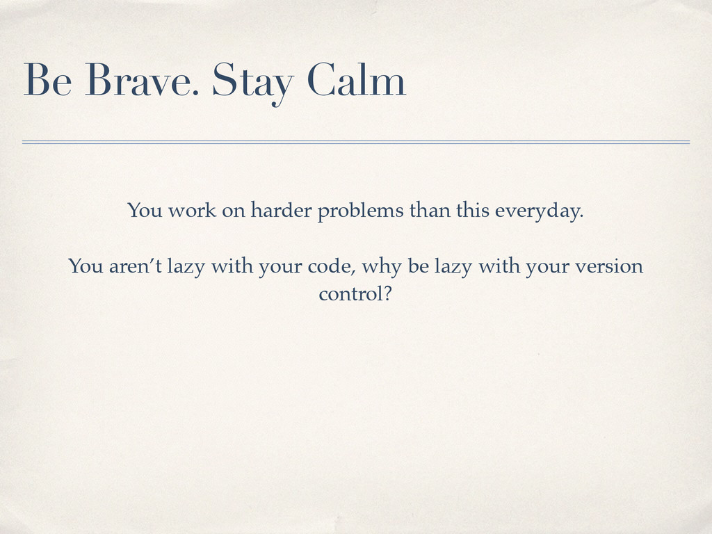 Be Brave. Stay Calm You work on harder problems...