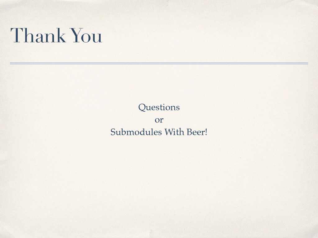 Thank You Questions! or! Submodules With Beer!