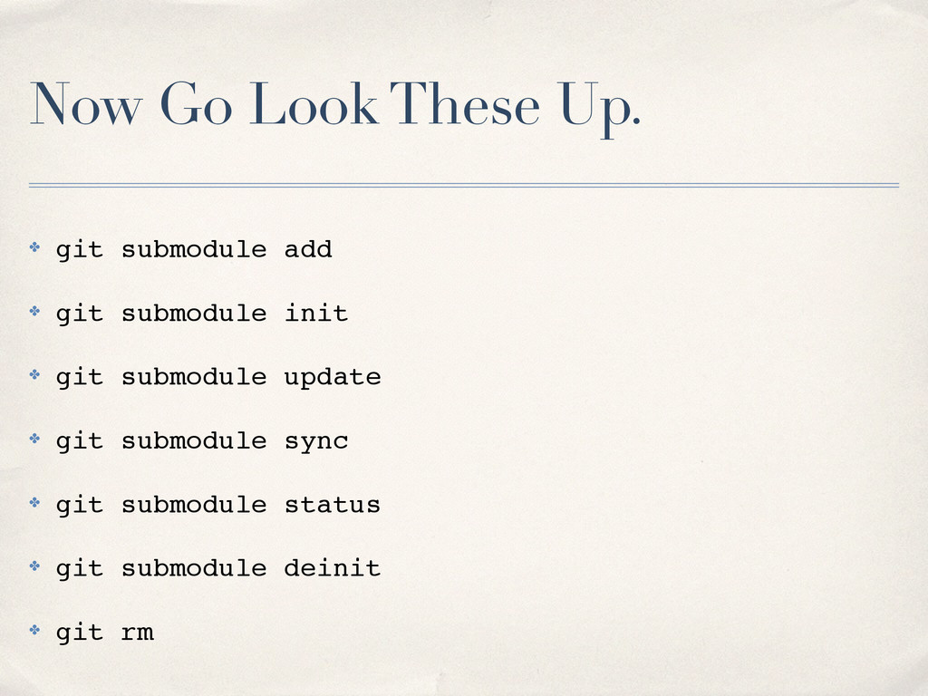Now Go Look These Up. ✤ git submodule add! ✤ gi...