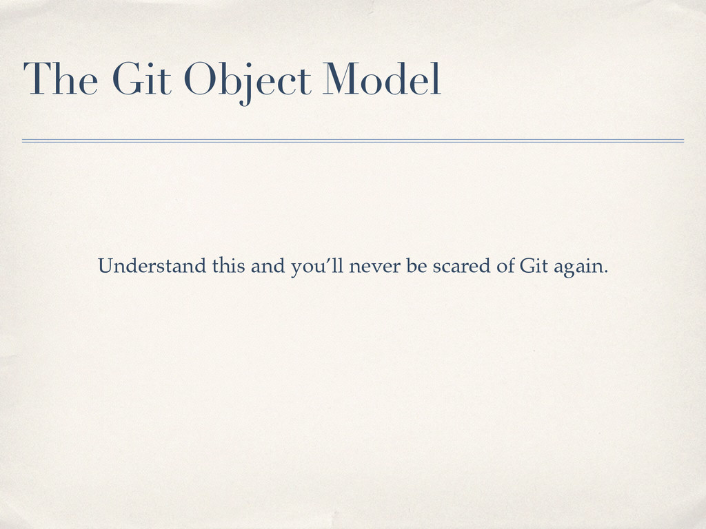 The Git Object Model Understand this and you'll...