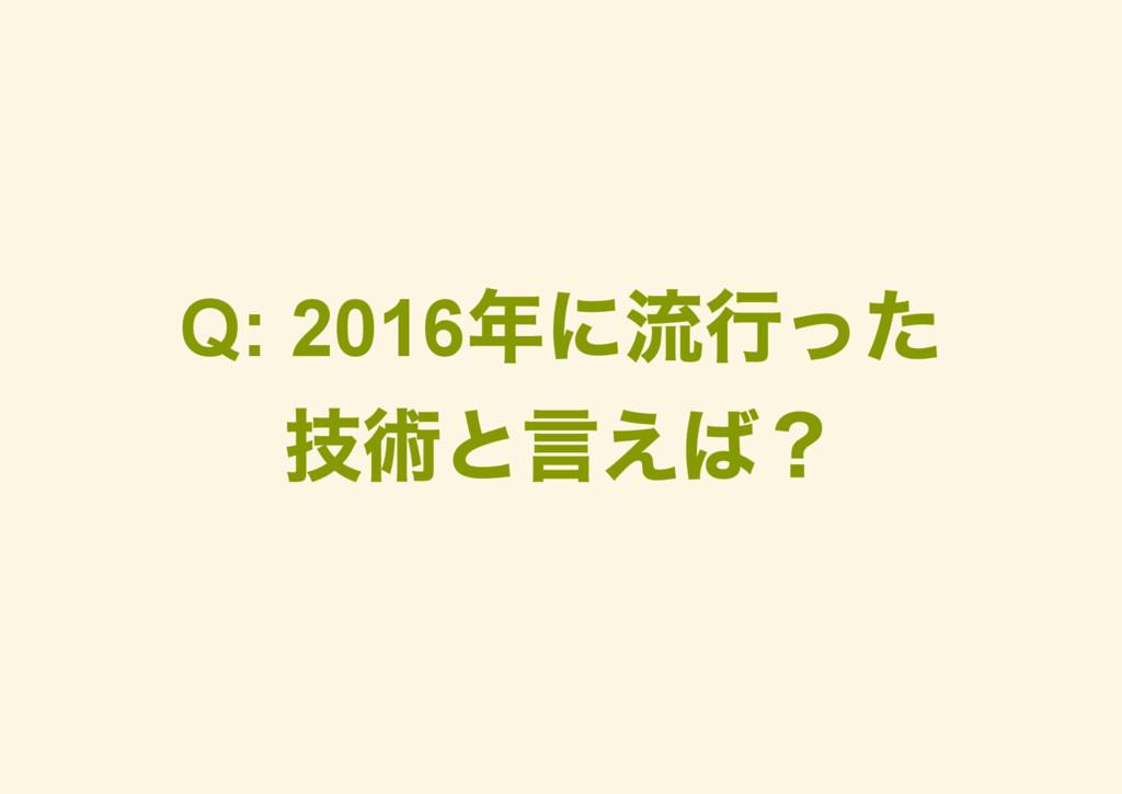 Q: 2016 年に流行った 技術と言えば?
