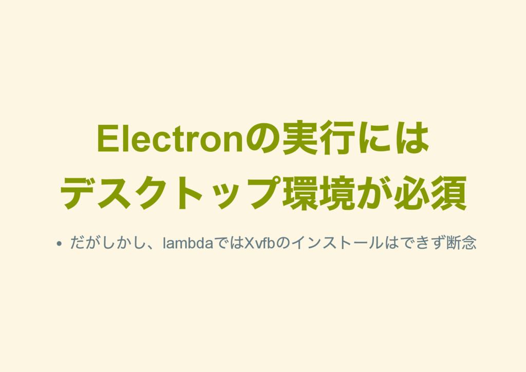 Electron の実行には デスクトップ環境が必須 だがしかし、lambda ではXvfb ...