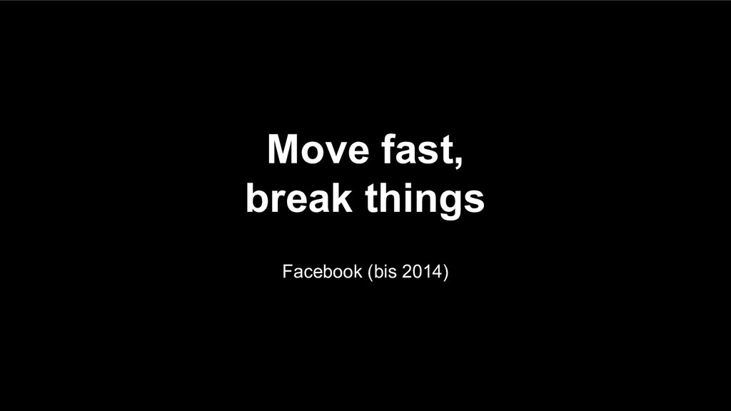 Move fast, break things Facebook (bis 2014)