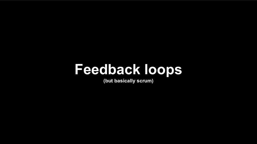 Feedback loops (but basically scrum)