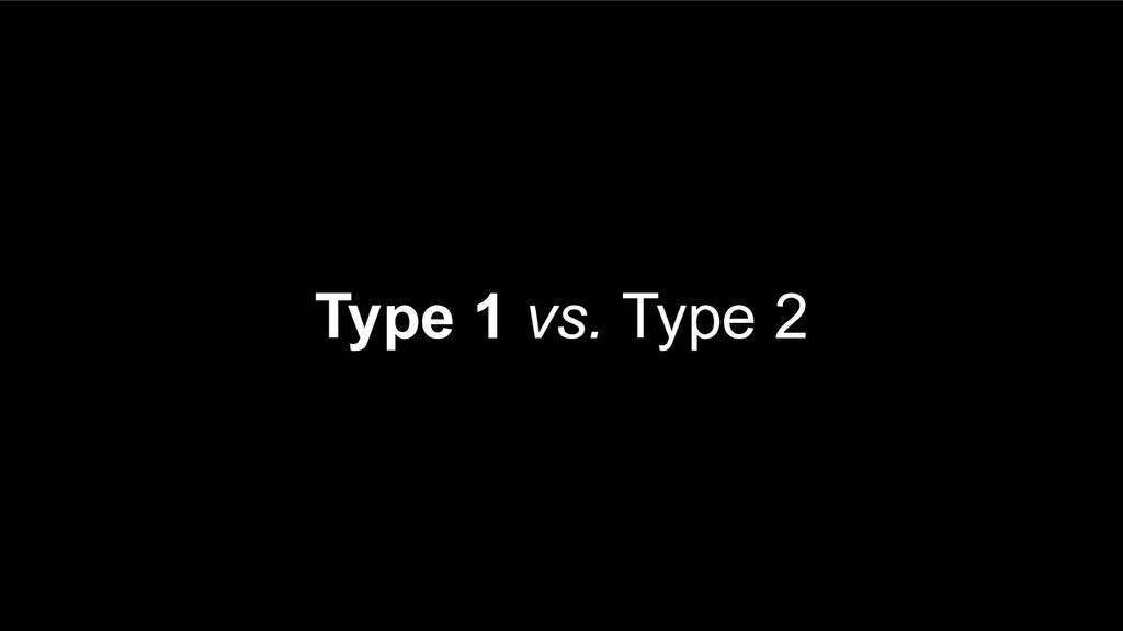 Type 1 vs. Type 2