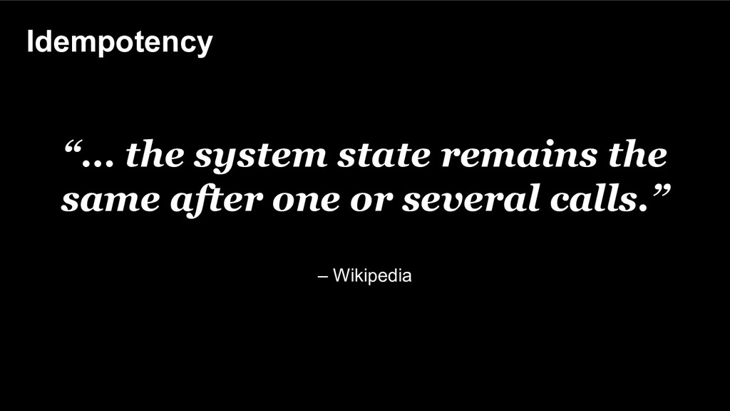 "Idempotency ""… the system state remains the sam..."