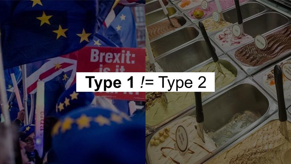 Type 1 != Type 2 l