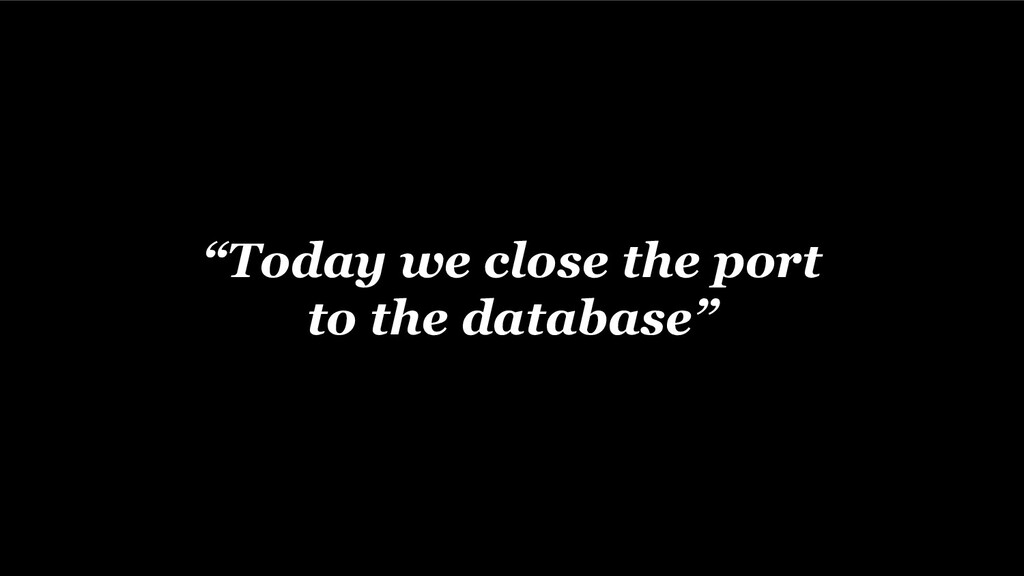 """Today we close the port to the database"""