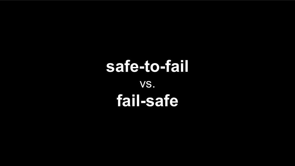 safe-to-fail vs. fail-safe