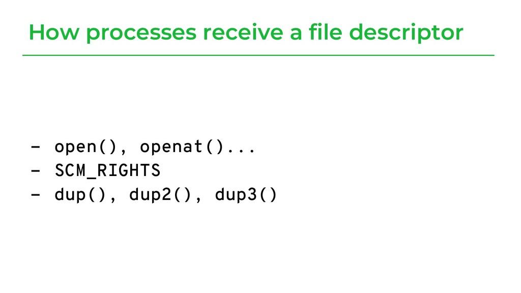 - open(), openat()... - SCM_RIGHTS - dup(), dup...