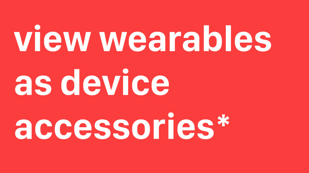 view wearables as device accessories*