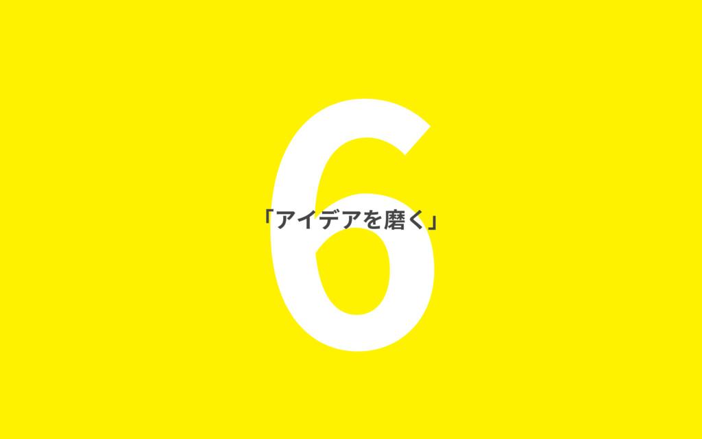 6 「アイデアを磨く」