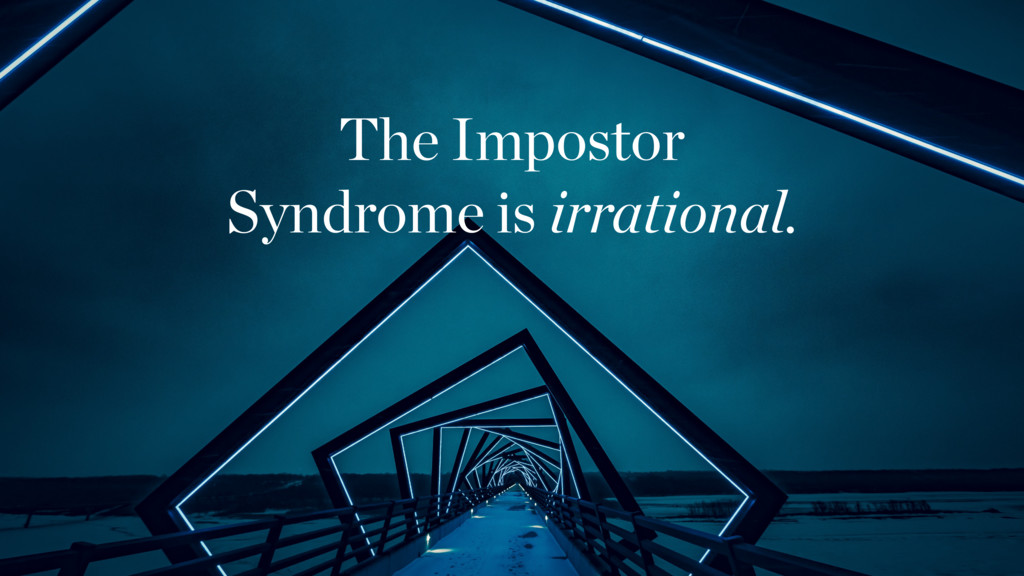 The Impostor Syndrome is irrational.