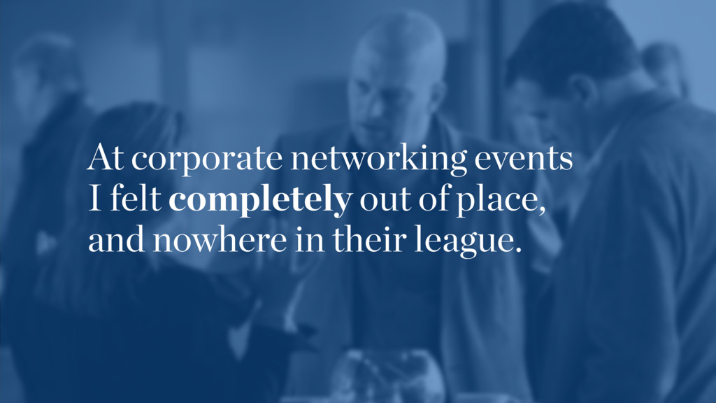 At corporate networking events  I felt complet...