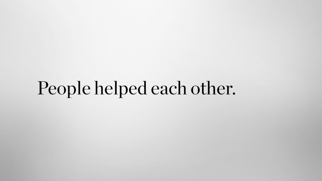 People helped each other.