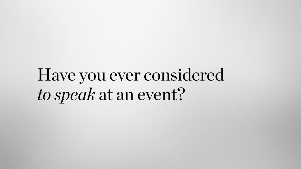 Have you ever considered  to speak at an event?