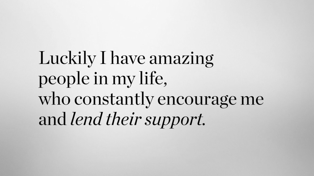 Luckily I have amazing  people in my life,  w...