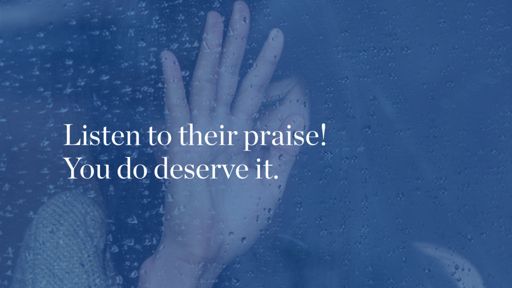 Listen to their praise! You do deserve it.