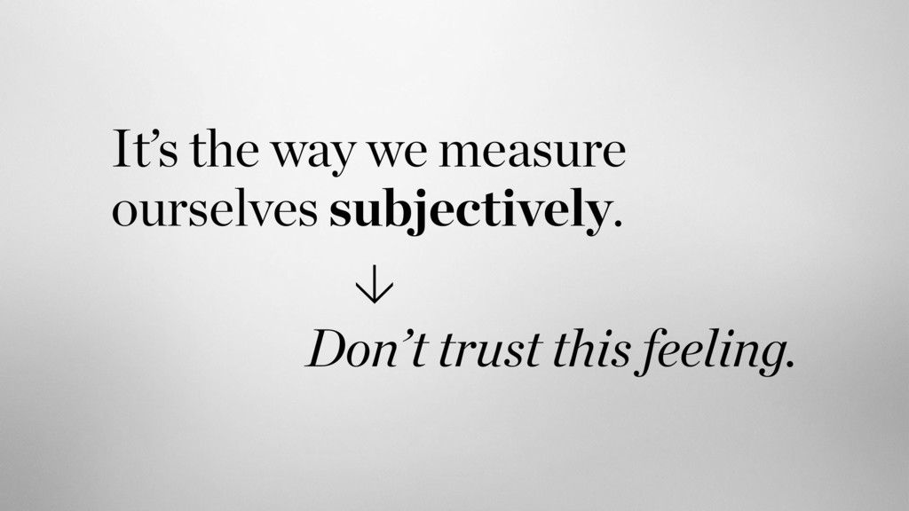 It's the way we measure ourselves subjectively....