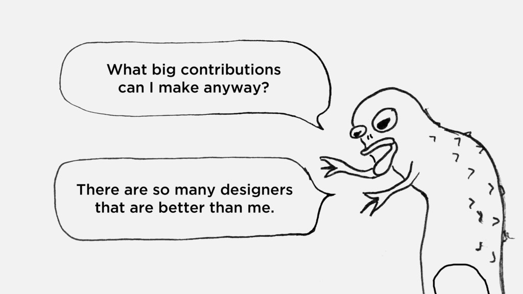 What big contributions  can I make anyway? The...