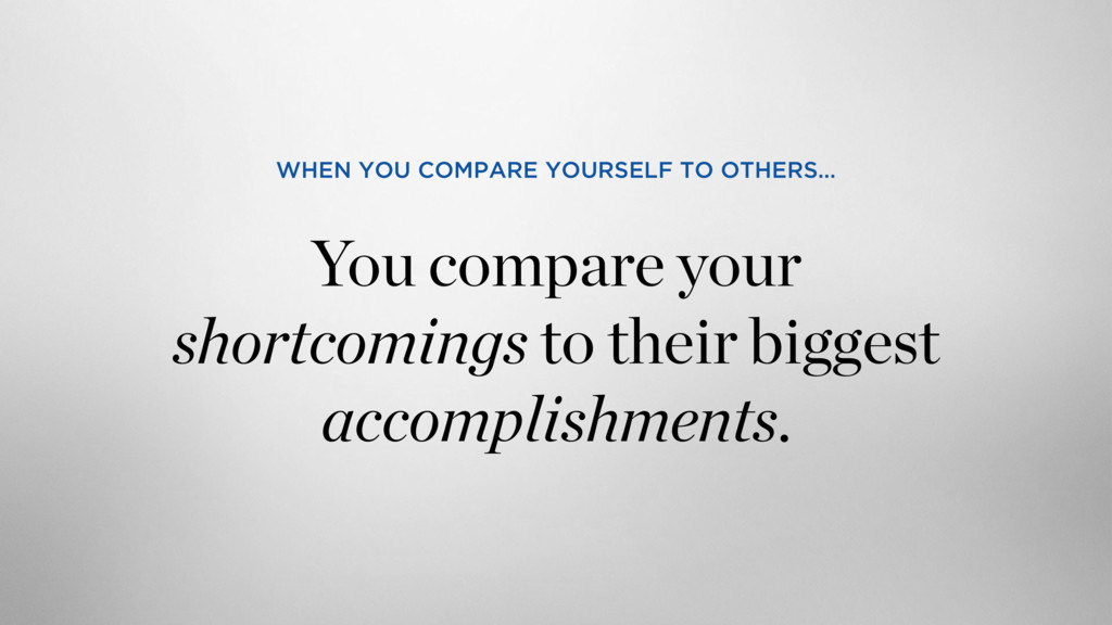 You compare your shortcomings to their biggest ...