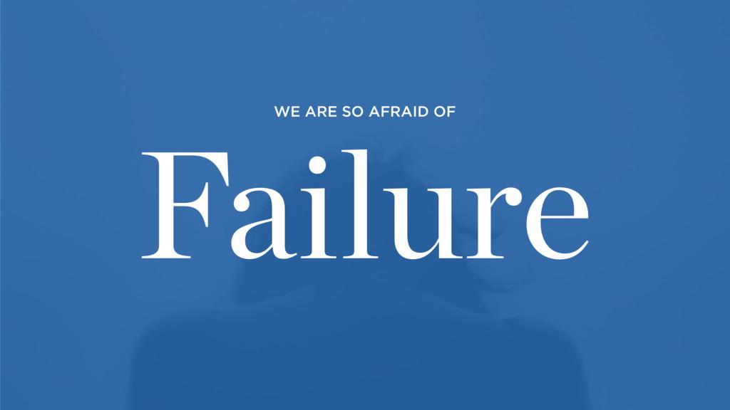 Failure WE ARE SO AFRAID OF
