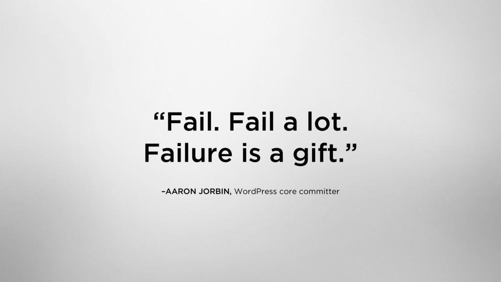 """Fail. Fail a lot. Failure is a gift."" –AARON ..."